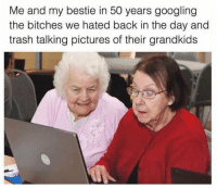 Dank, Trash, and Pictures: Me and my bestie in 50 years googling  the bitches we hated back in the day and  trash talking pictures of their grandkids She can't even wing her eyeliner.
