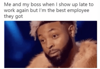 Memes, Work, and Best: Me and my boss when I show up late to  work again but I'm the best employee  they got 😅