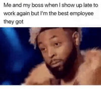 Funny, Work, and Best: Me and my boss when l show up late to  work again but I'm the best employee  they got Who can relate😂😂