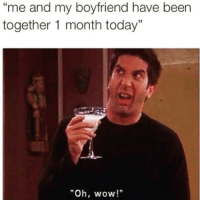 "Funny, Wow, and Yeah: me and my boyfriend have been  together 1 month today""  ""Oh, wow!"" Yeah but what about the fact you've broke up about 92 times before this anniversary Susan🙄"
