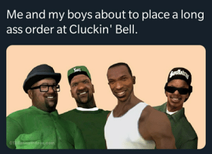 Ass, Irl, and Me IRL: Me and my boys about to place a long  ass order at Cluckin' Bell.  GTASeriesideos.com me_irl