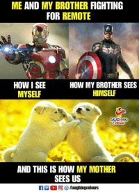 Indianpeoplefacebook, How, and Mother: ME AND MY BROTHER FIGHTING  FOR REMOTE  HOW I SEE  MYSELF  HOW MY BROTHER SEES  HIMSELF  LAUGHING  AND THIS IS HOW MY MOTHER  SEES US