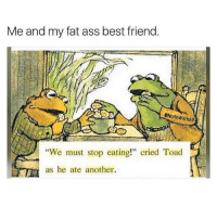 "Fat Ass, Memes, and Asshole: Me and my fat ass best friend.  @North Witch69  ""We must stop eating!"" cried Toad  as he ate another. my bestfriend doesn't put any pounds and that nigga shoves chips up his asshole smh"