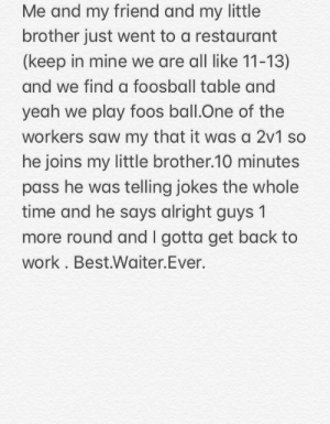 Saw, Yeah, and Work: Me and my friend and my little  brother just went to a restaurant  (keep in mine we are all like 11-13)  and we find a foosball table and  yeah we play foos ball.One of the  workers saw my that it was a 2v1 so  he joins my little brother.10 minutes  pass he was telling jokes the whole  time and he says alright guys 1  more round and I gotta get back to  work . Best.Waiter.Ever. Best.Waiter.Ever.