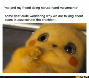 Dude, Naruto, and Friend: me and my friend doing naruto hand movements*  some deaf dude wondering why we are talking about  plans to assassinate the president  ifunny.co