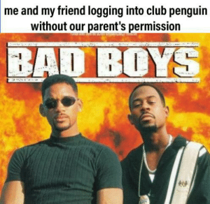 Bad, Bad Boys, and Club: me and my friend logging into club penguin  without our parent's permission  BAD BOYS Those were the days