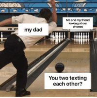 Memes, Texting, and Time: Me and my friend  looking at our  phones  28 25  my da  LING  You two texting  each other  ADE WITH MOMUS Every time