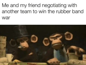 Never, Band, and Another: Me and my friend negotiating with  another team to win the rubber band  war war. war never changes