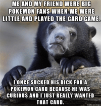 Thought the meme was appropriate: ME AND MY FRIEND WERE BIG  POKEMON FANS WHEN WE WERE  LITTLE AND PLAYED THE CARD GAME  I ONCE SUCKED HIS DICK FOR A  POKEMON CARD BECAUSE HE WAS  CURIOUS AND I JUST REALLY WANTED  THAT CARD.  made on inngur Thought the meme was appropriate