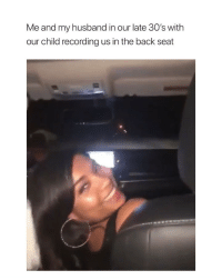 Love, Girl Memes, and Husband: Me and my husband in our late 30's with  our child recording us in the back seat i love this