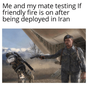 Thats one less loose end: Me and my mate testing If  friendly fire is on after  being deployed in Iran  USARM Thats one less loose end