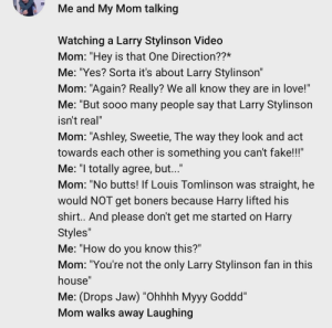 """I kept getting Larry Stylinson videos like it was 2012, so I clicked on one, went to the comments and this was the first one I saw. Be careful it gave me stage 4 Big Sad. It's also written like a bad sitcom.: Me and My Mom talking  Watching a Larry Stylinson Video  Mom: """"Hey is that One Direction??*  Me: """"Yes? Sorta it's about Larry Stylinson""""  Mom: """"Again? Really? We all know they are in love!""""  Me: """"But sooo many people say that Larry Stylinson  isn't real""""  Mom: """"Ashley, Sweetie, The way they look and act  towards each other is something you can't fake!!""""  Me: """"l totally agree, but...""""  Mom: """"No butts! If Louis Tomlinson was straight, he  would NOT get boners because Harry lifted his  shirt.. And please don't get me started on Harry  Styles""""  Me: """"How do you know this?""""  Mom: """"You're not the only Larry Stylinson fan in this  house""""  Me: (Drops Jaw) """"Ohhhh Myyy Goddd""""  Mom walks away Laughing I kept getting Larry Stylinson videos like it was 2012, so I clicked on one, went to the comments and this was the first one I saw. Be careful it gave me stage 4 Big Sad. It's also written like a bad sitcom."""