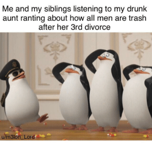 Drunk, Family, and Lmao: Me and my siblings listening to my drunk  aunt ranting about how all men are trash  after her 3rd divorce  u/m3lon Lord lmao I love dropping in on family drama.