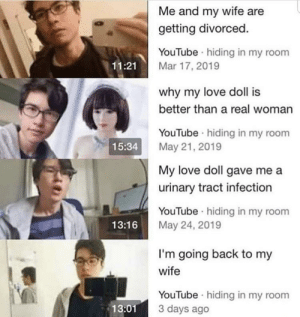 Anime, Love, and youtube.com: Me and my wife are  getting divorced  YouTube hiding in my  11:21  Mar 17, 2019  why my love doll is  better than a real woman  YouTube hiding in my room  May 21, 2019  15:34  My love doll gave me a  urinary tract infection  YouTube hiding in my room  May 24, 2019  13:16  I'm going back to my  wife  YouTube hiding in my room  3 days ago  13:01 People who watch anime