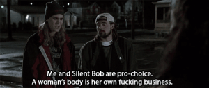 pro choice: Me and Silent Bob are pro-choice.  A woman's body is her own fucking business.