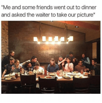 """Friends, Jesus, and Relatable: """"Me and some friends went out to dinner  and asked the waiter to take our picture"""" I don't even have this many friends.. also I really need to find a friend who looks this much like Jesus"""