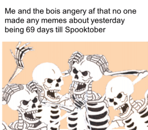 angery: Me and the bois angery af that no one  made any memes about yesterday  being 69 days till Spooktober