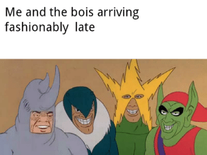 Dank Memes, Fashionably Late, and  Late: Me and the bois arriving  fashionably late Bois