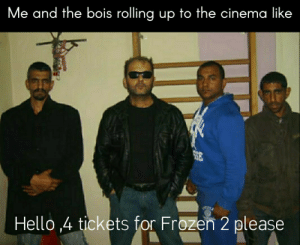 Shit gon be lit fam: Me and the bois rolling up to the cinema like  SE  Hello ,4 tickets for Frozen 2 please Shit gon be lit fam