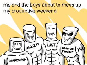 It would be a shame to let them down [OC]: me and the boys about to mess up  my productive weekend  E  LUST  ANXIETY  PROCRAS-  TINATION  DEPRESSION  (3 It would be a shame to let them down [OC]