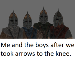 Two old memes coming together.: Me and the boys after we  took arrows to the knee. Two old memes coming together.