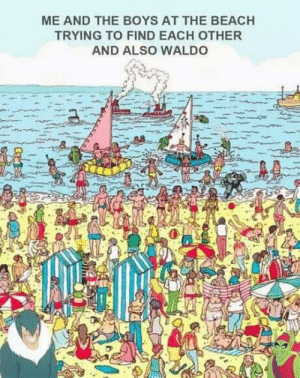 Beach, Dank Memes, and Hell: ME AND THE BOYS AT THE BEACH  TRYING TO FIND EACH OTHER  AND ALSO WALDO Waldo and the boys make a hell of a team