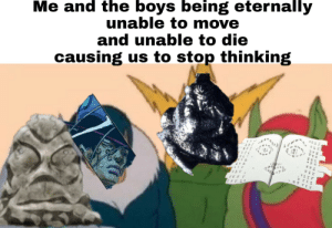 Maybe not 100% accurate but you get the idea: Me and the boys being eternally  unable to move  and unable to die  causing us to stop thinking  5E2 Maybe not 100% accurate but you get the idea