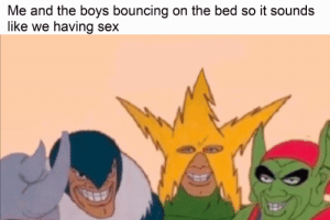 Sex, Boys, and Like: Me and the boys bouncing on the bed so it sounds  like we having sex Oh trueee
