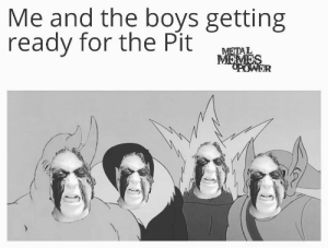 You better believe it: Me and the boys getting  ready for the Pit  METAL  MEMES You better believe it