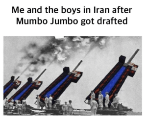Found it on r/ memes: Me and the boys in Iran after  Mumbo Jumbo got drafted Found it on r/ memes