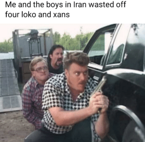Yeehaw let's go boys: Me and the boys in Iran wasted off  four loko and xans Yeehaw let's go boys