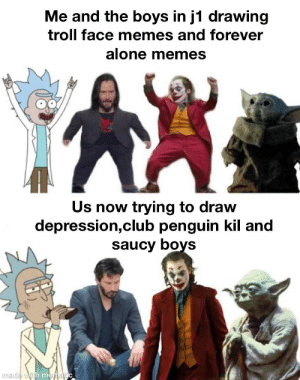 Still mematic tho: Me and the boys in j1 drawing  troll face memes and forever  alone memes  Us now trying to draw  depression,club penguin kil and  saucy boys  made with mematic Still mematic tho