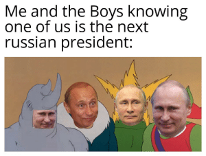 Dank, Memes, and Target: Me and the Boys knowing  one of us is the next  russian president: Editing 100 by BigBlackCloud_ MORE MEMES