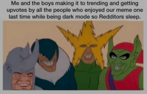 Meme, Reddit, and Time: Me and the boys making it to trending and getting  upvotes by all the people who enjoyed our meme one  last time while being dark mode so Redditors sleep. One last time boys.