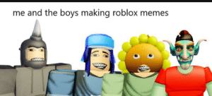Memes, Boys, and Roblox: me and the boys making roblox memes Is Roblox dead?