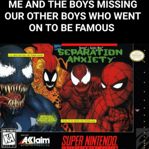 Nintendo, Spider, and SpiderMan: ME AND THE BOYS MISSING  OUR OTHER BOYS WHO WENT  ON TO BE FAMOUS  MARVEL  Venom Spider-Man  SEPARATION  ANXIETY  Offieie  ALL-NEW FIGHTING AND POWER MOVES  Nintendo  Soal of Quality  SPECIAL  SPIDER-MAN  COMICS OFFER!  TEAM UP AS VENOM AND SPIDER-MAN  KIDS TO ADULTS  SUPER NINTENDO  SOLD BY  KA  AKlaim  entertainment,inc  AGES 6+  FNTERTAINMENT SYSTE M  .INNA. It was a simpler time...