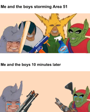 10 Minutes Later, Boys, and Area 51: Me and the boys storming Area 51  T  CLOROX  Me and the boys 10 minutes later  RN the cant stop all of us!