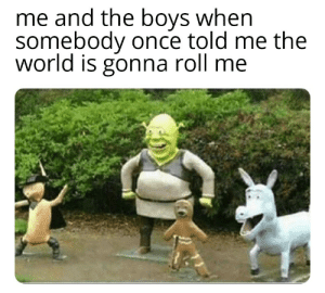 Why does shrek look like he's seen some shit haha: me and the boys when  somebody once told me the  world is gonna roll me Why does shrek look like he's seen some shit haha