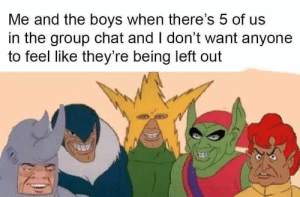 Group Chat, Reddit, and Chat: Me and the boys when there's 5 of us  in the group chat and I don't want anyone  to feel like they're being left out ALL my boys