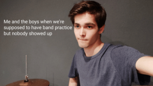 Band, Boys, and Anyone: Me and the boys when we're  supposed to have band practice  but nobody showed up Anyone else?
