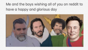 Reddit, Happy, and Dank Memes: Me and the boys wishing all of you on reddit to  have a happy and glorious day You guys deserve it