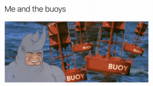 yea buoyyyyyy: Me and the buoys  BUOY  BUOY  BUOY  BUOY  samon.without.the.L yea buoyyyyyy
