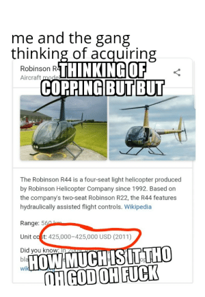 Wikipedia, Gang, and Flight: me and the gang  thinking of acquiring  Robinson RI  Aircraft  THINKING OF  COPPING BUTBUT  The Robinson R44 is a four-seat light helicopter produced  by Robinson Helicopter Company since 1992. Based on  the company's two-seat Robinson R22, the R44 features  hydraulically assisted flight controls. Wikipedia  Range: 5  Unit co t: 425,000-425,000 USD (2011)  Did you know: In  bla  wik  Op Guys help I've asked my brother already he doesent know