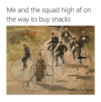 Af, Facebook, and Memes: Me and the squad high af on  the way to buy snacks  CLASSICALART MEMES  facebook.com/claśsicalartimemes Tag your squad