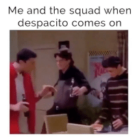 Friends, Squad, and Girl Memes: Me and the squad when  despacito comes on Friends is my favourite show. Monica and Ross are my two favourite characters. Despacito burrito goodbye. 👯👯♂️