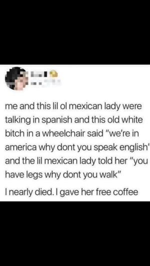 "Why don't you speak English?: me and this lil ol mexican lady were  talking in spanish and this old white  bitch in a wheelchair said ""we're in  america why dont you speak english'  and the lil mexican lady told her ""you  have legs why dont you walk""  Inearly died. I gave her free coffee Why don't you speak English?"