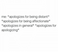 Humans of Tumblr, General, and For: me: *apologizes for being distant*  *apologizes for being affectionate*  *apologizes in general* *apologizes for  apologizing*