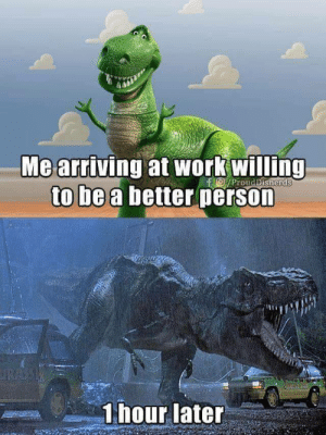 Funny, Work, and Single: Me arriving at work willing  to be a better person  ProudDisnerds  1hour later Every single day at work via /r/funny https://ift.tt/2KiM6VB