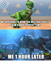: ME ARRIVING TO BOWLING WILLING TO KEEP  CALM & HAVE A GREAT TIME  ME 1.HOUR LATER  made on imgur