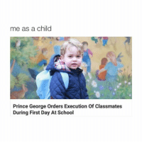 LMAOO: me as a child  Prince George Orders Execution Of Classmates  During First Day At School LMAOO